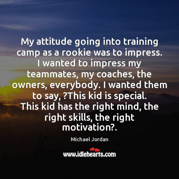 My attitude going into training camp as a rookie was to impress. Michael Jordan Picture Quote