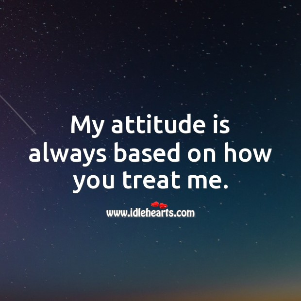 My attitude is always based on how you treat me. Image