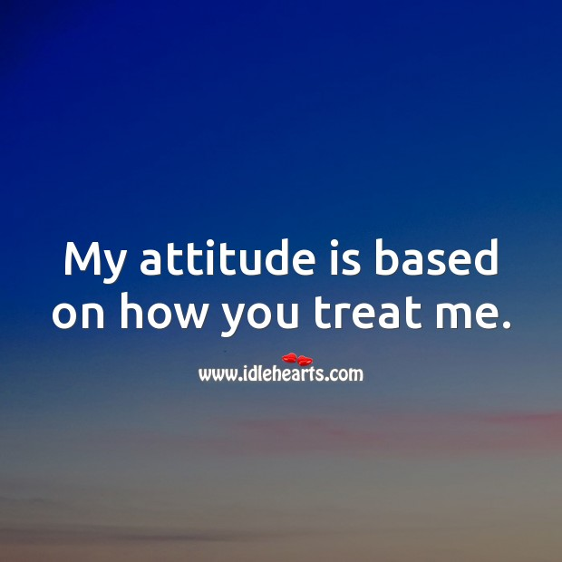 My attitude is based on how you treat me. Attitude Quotes Image