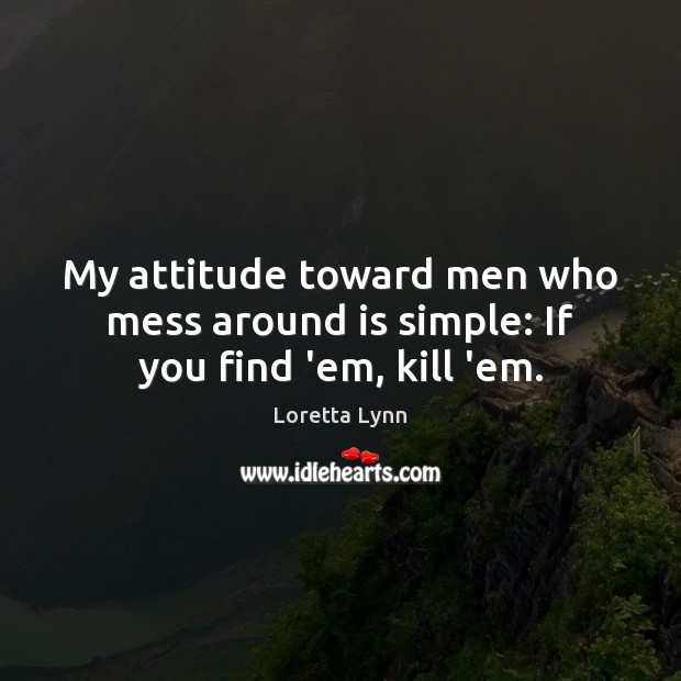 My attitude toward men who mess around is simple: If you find 'em, kill 'em. Loretta Lynn Picture Quote