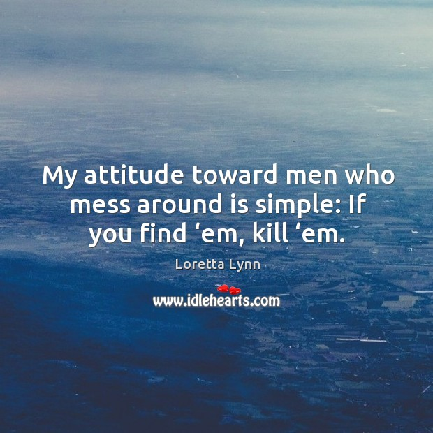 My attitude toward men who mess around is simple: if you find 'em, kill 'em. Image