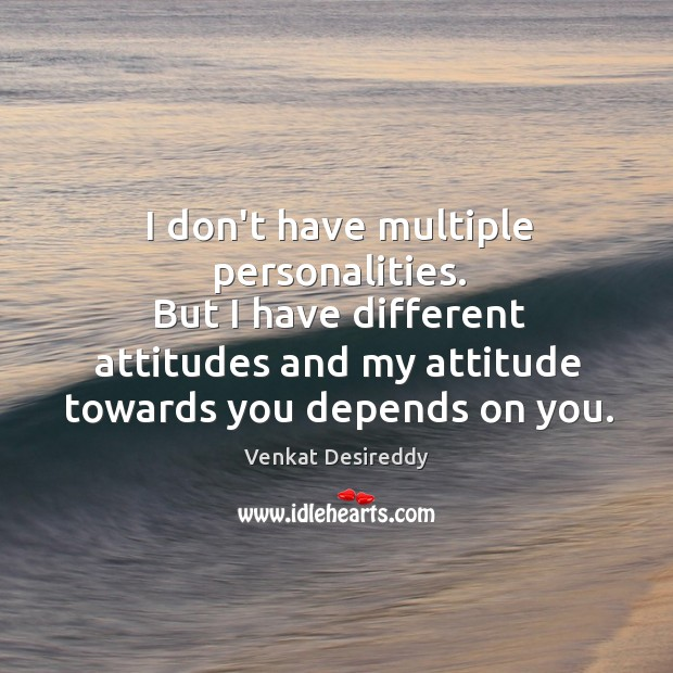 My attitude towards you depends on you. Image