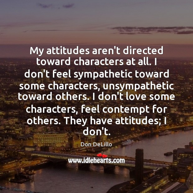 My attitudes aren't directed toward characters at all. I don't feel sympathetic Don DeLillo Picture Quote