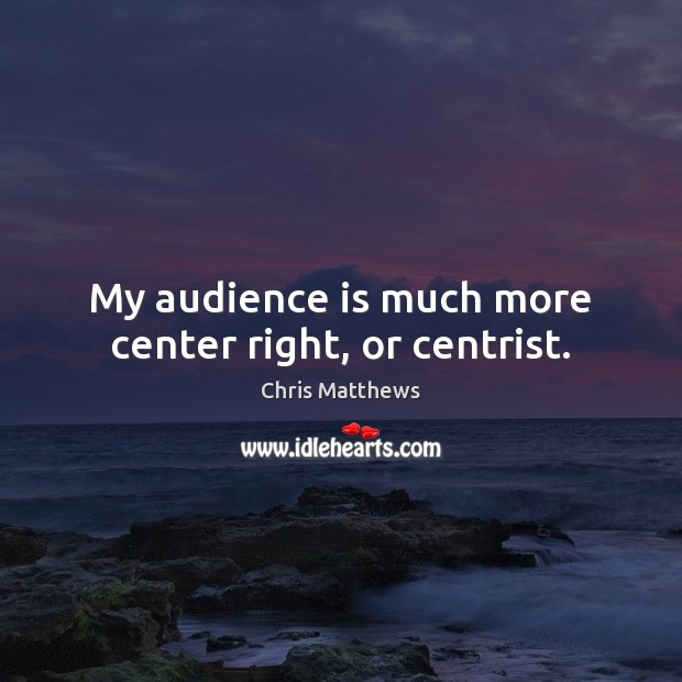 My audience is much more center right, or centrist. Chris Matthews Picture Quote