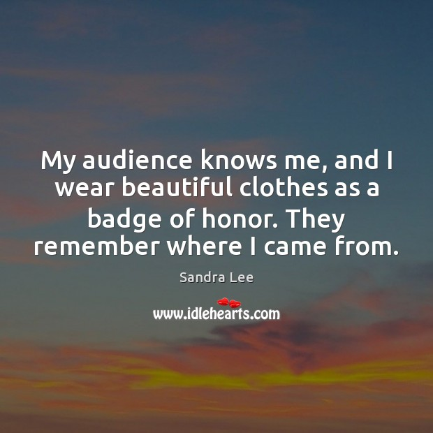 My audience knows me, and I wear beautiful clothes as a badge Sandra Lee Picture Quote