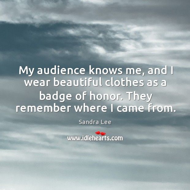 My audience knows me, and I wear beautiful clothes as a badge of honor. They remember where I came from. Sandra Lee Picture Quote