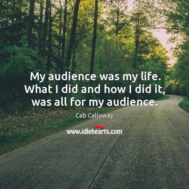 Image, My audience was my life. What I did and how I did it, was all for my audience.