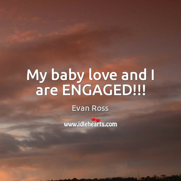 Image, My baby love and I are ENGAGED!!!