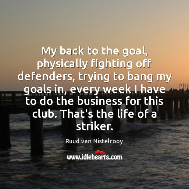 My back to the goal, physically fighting off defenders, trying to bang Ruud van Nistelrooy Picture Quote
