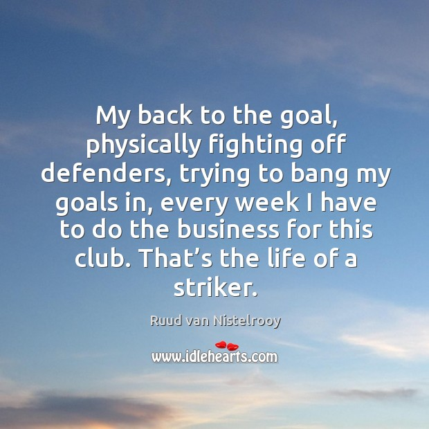 My back to the goal, physically fighting off defenders Ruud van Nistelrooy Picture Quote
