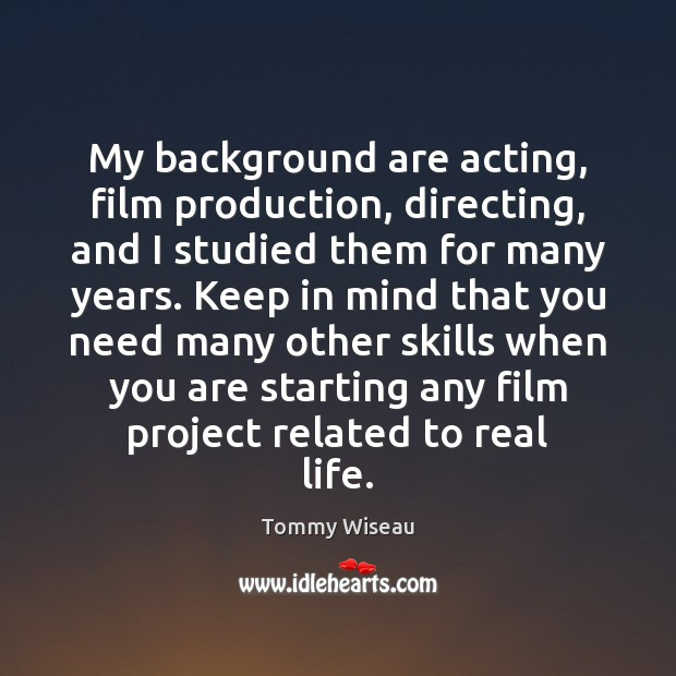 My background are acting, film production, directing, and I studied them for Image