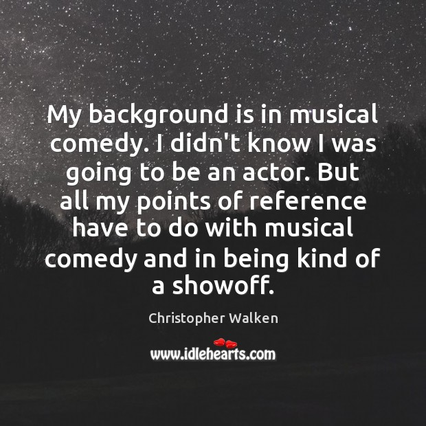 My background is in musical comedy. I didn't know I was going Image