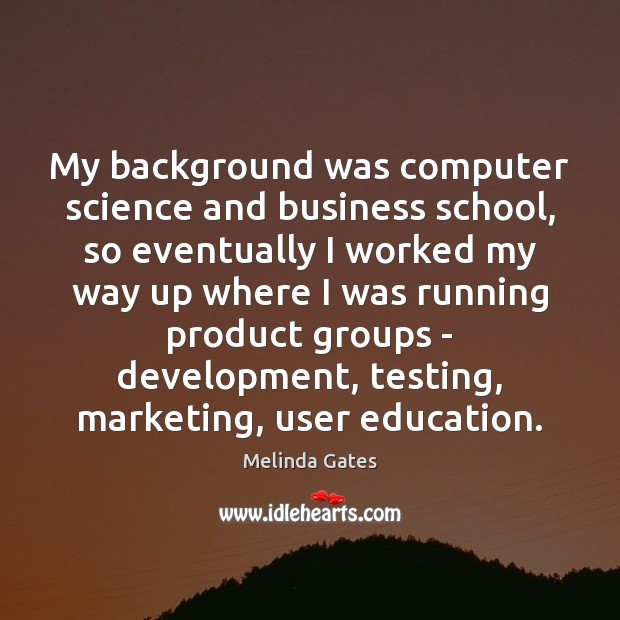 My background was computer science and business school, so eventually I worked Melinda Gates Picture Quote