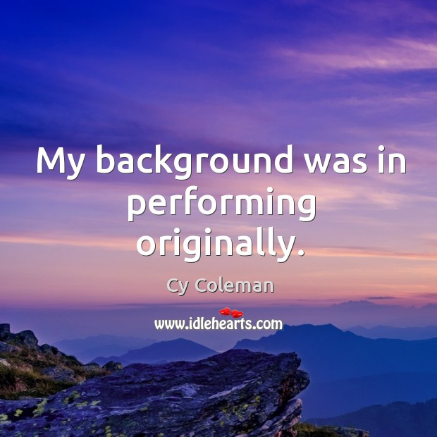 Image, My background was in performing originally.