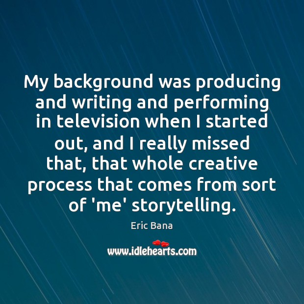 My background was producing and writing and performing in television when I Image