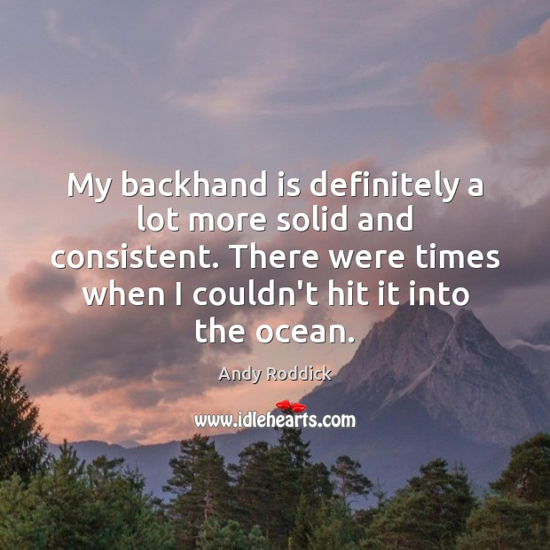 My backhand is definitely a lot more solid and consistent. There were Andy Roddick Picture Quote