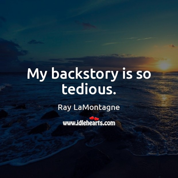 My backstory is so tedious. Ray LaMontagne Picture Quote