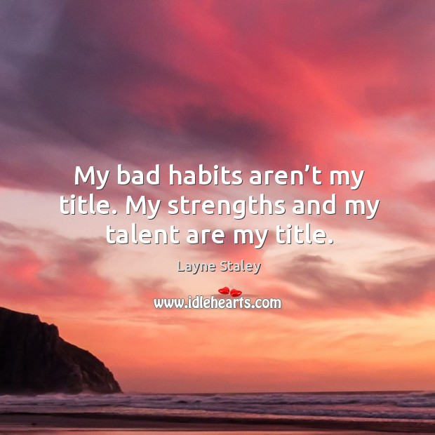 My bad habits aren't my title. My strengths and my talent are my title. Layne Staley Picture Quote