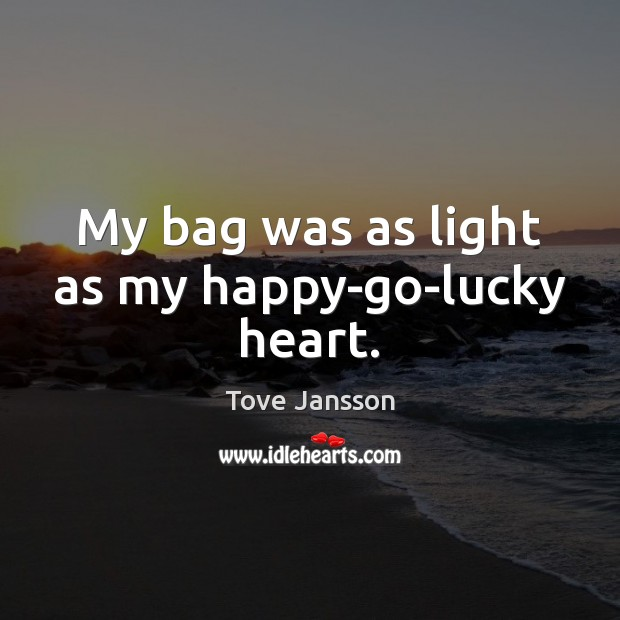 My bag was as light as my happy-go-lucky heart. Tove Jansson Picture Quote