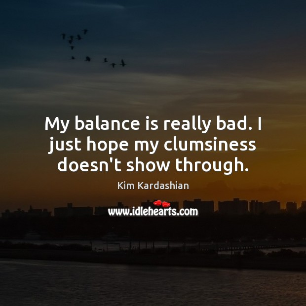 Image, My balance is really bad. I just hope my clumsiness doesn't show through.