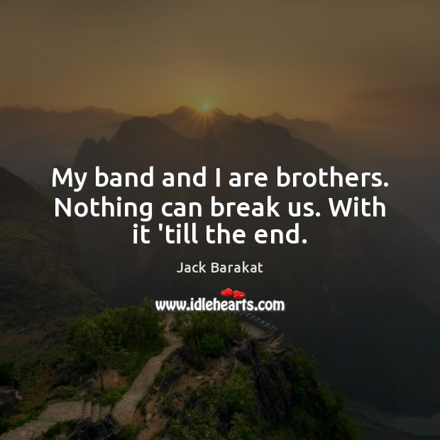 My band and I are brothers. Nothing can break us. With it 'till the end. Brother Quotes Image