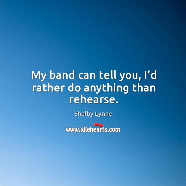 My band can tell you, I'd rather do anything than rehearse. Image