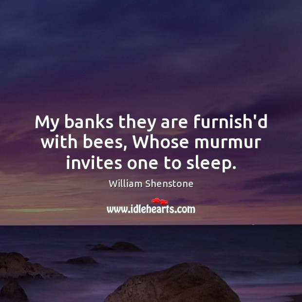 My banks they are furnish'd with bees, Whose murmur invites one to sleep. William Shenstone Picture Quote