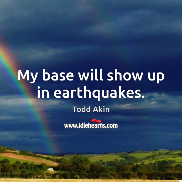 My base will show up in earthquakes. Todd Akin Picture Quote