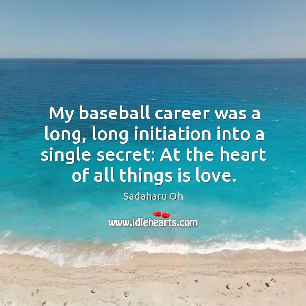 Sadaharu Oh Picture Quote image saying: My baseball career was a long, long initiation into a single secret: at the heart of all things is love.