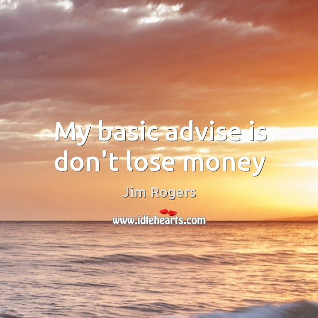 My basic advise is don't lose money Jim Rogers Picture Quote