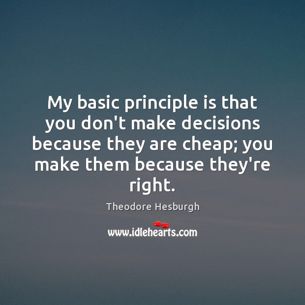 My basic principle is that you don't make decisions because they are Theodore Hesburgh Picture Quote
