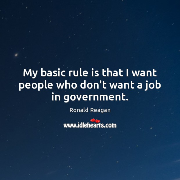 My basic rule is that I want people who don't want a job in government. Image