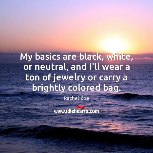 My basics are black, white, or neutral, and I'll wear a ton Image