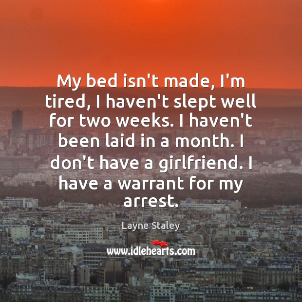 My bed isn't made, I'm tired, I haven't slept well for two Layne Staley Picture Quote