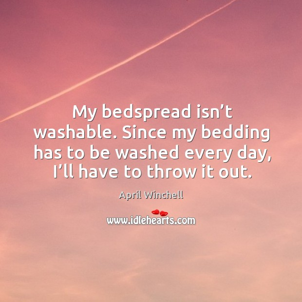 My bedspread isn't washable. Since my bedding has to be washed every day, I'll have to throw it out. April Winchell Picture Quote