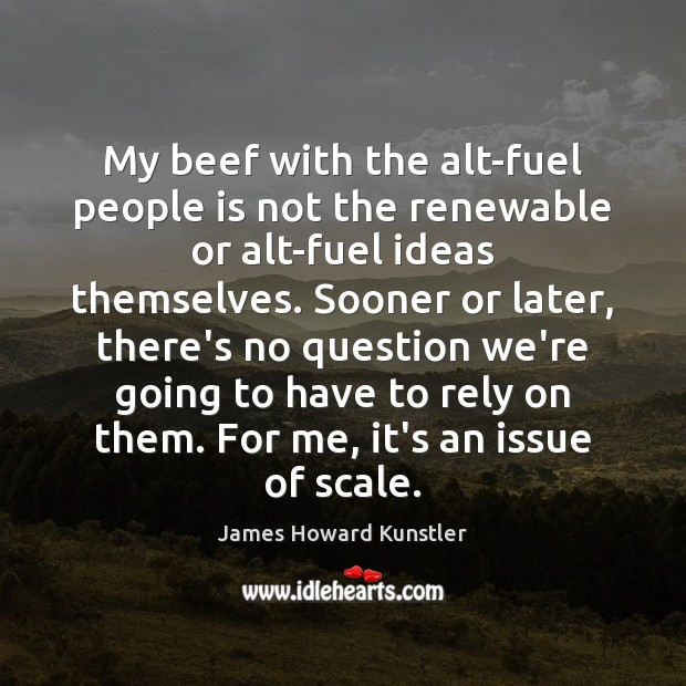 My beef with the alt-fuel people is not the renewable or alt-fuel James Howard Kunstler Picture Quote