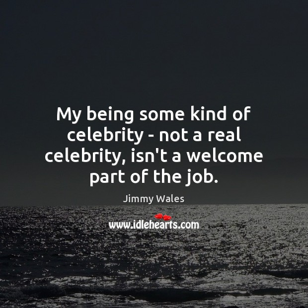 My being some kind of celebrity – not a real celebrity, isn't a welcome part of the job. Jimmy Wales Picture Quote