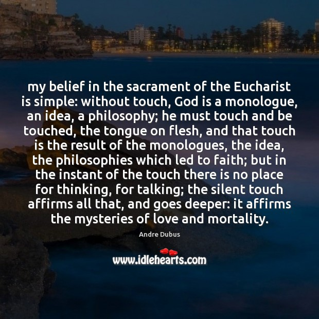My belief in the sacrament of the Eucharist is simple: without touch, Andre Dubus Picture Quote