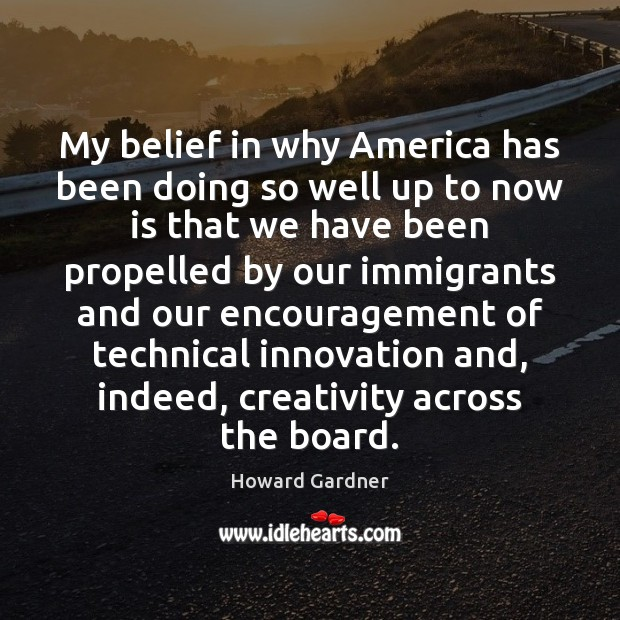 My belief in why America has been doing so well up to Howard Gardner Picture Quote