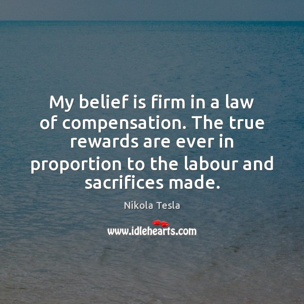 My belief is firm in a law of compensation. The true rewards Belief Quotes Image