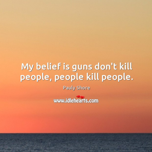 My belief is guns don't kill people, people kill people. Belief Quotes Image