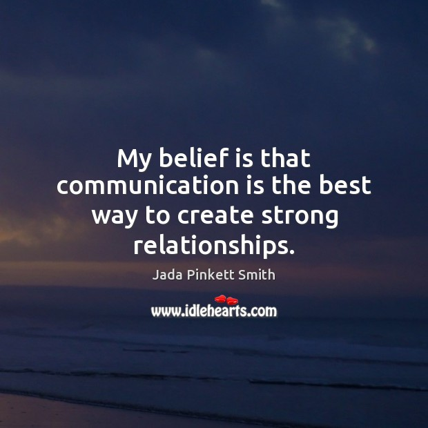 My belief is that communication is the best way to create strong relationships. Communication Quotes Image