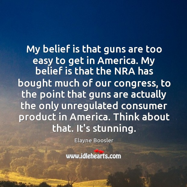 My belief is that guns are too easy to get in America. Belief Quotes Image