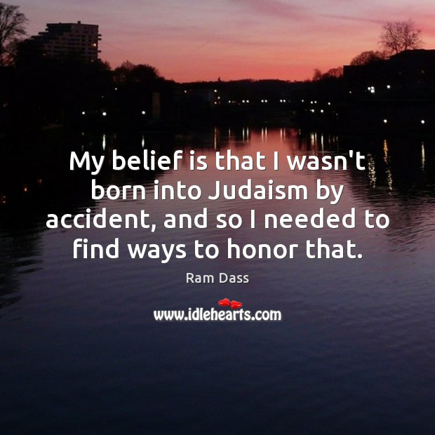 My belief is that I wasn't born into Judaism by accident, and Belief Quotes Image