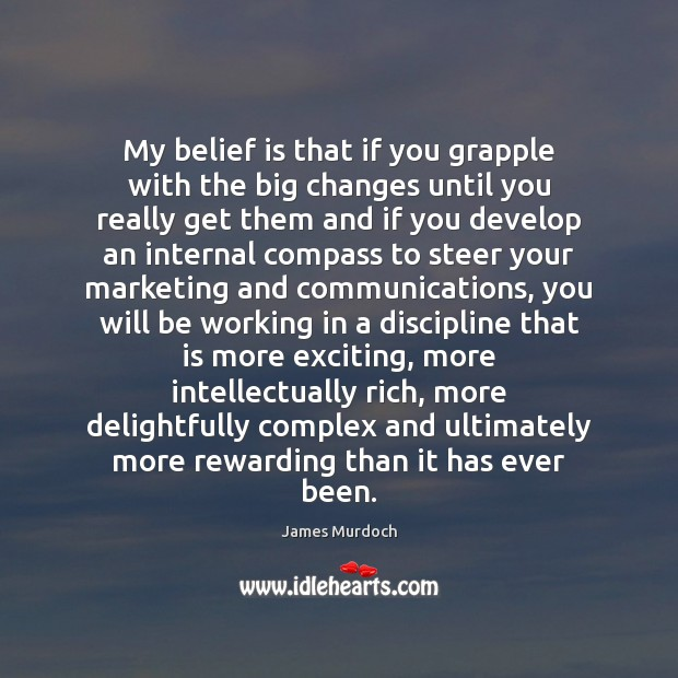 My belief is that if you grapple with the big changes until Belief Quotes Image