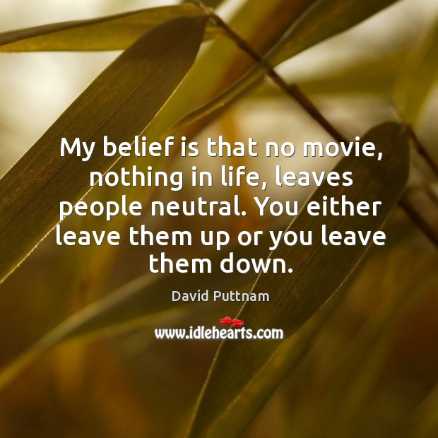 My belief is that no movie, nothing in life, leaves people neutral. You either leave them up or you leave them down. Belief Quotes Image