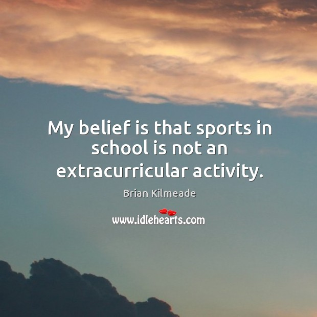 Image, My belief is that sports in school is not an extracurricular activity.