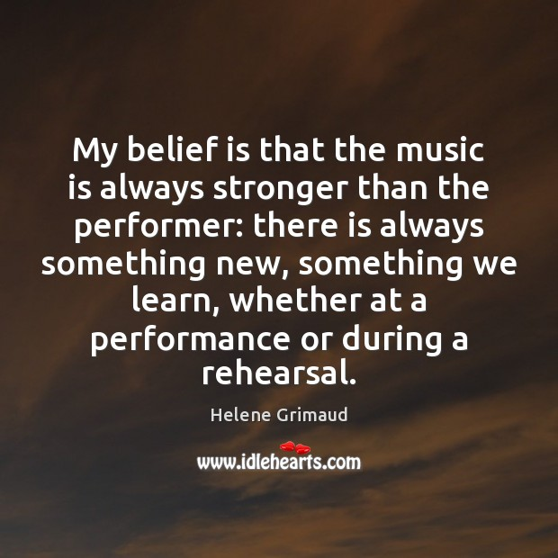 My belief is that the music is always stronger than the performer: Image