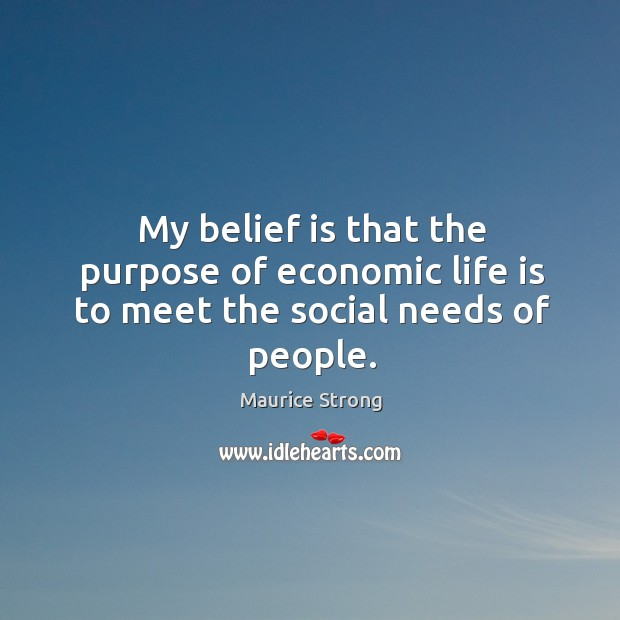 My belief is that the purpose of economic life is to meet the social needs of people. Belief Quotes Image