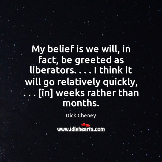 My belief is we will, in fact, be greeted as liberators. . . . I Dick Cheney Picture Quote